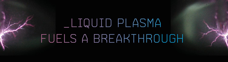 Liquid Plasma Fuels a Breakthrough